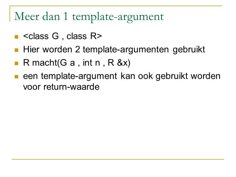 Meer dan 1 template-argument Hier worden 2 template-argumenten gebruikt R macht(G a, int n, R &x) een template-argument kan ook gebruikt worden voor return-waarde