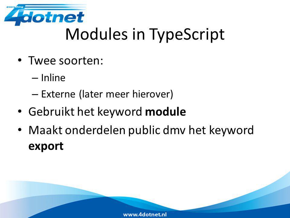 Modules in TypeScript Twee soorten: – Inline – Externe (later meer hierover) Gebruikt het keyword module Maakt onderdelen public dmv het keyword export