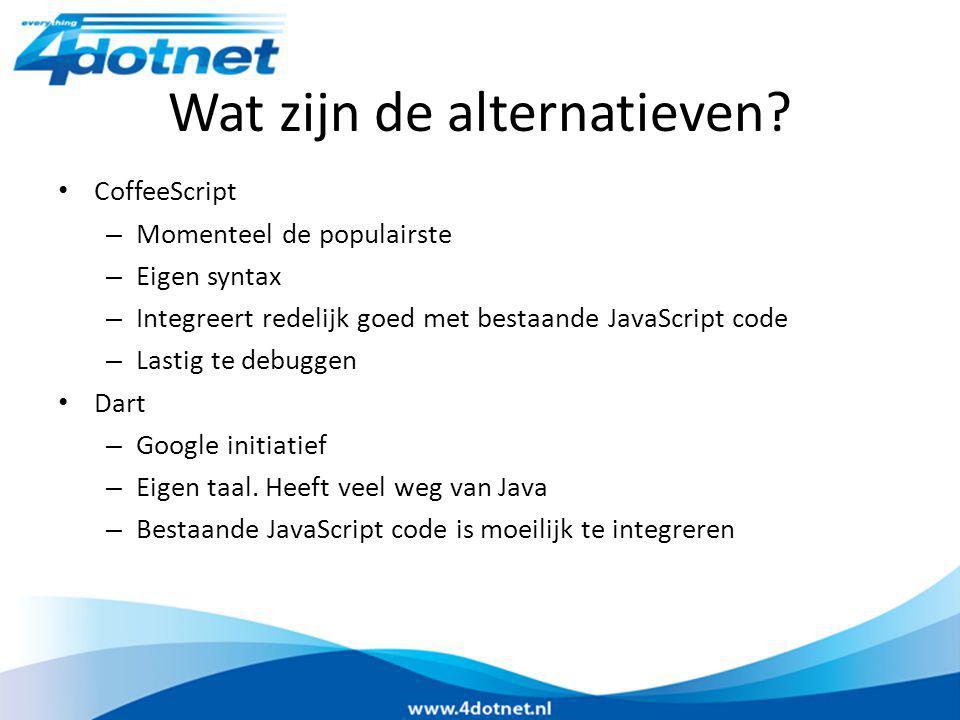Wat zijn de alternatieven? CoffeeScript – Momenteel de populairste – Eigen syntax – Integreert redelijk goed met bestaande JavaScript code – Lastig te