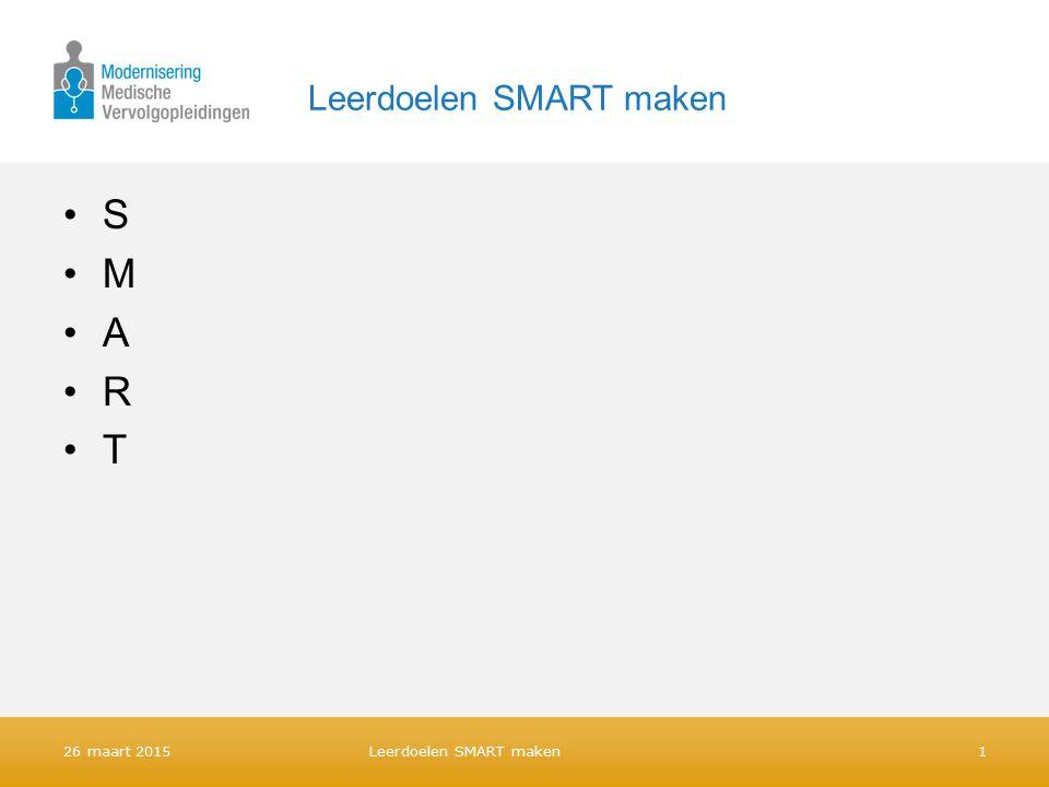 Leerdoelen SMART maken S M A R T 26 maart 2015 Leerdoelen SMART maken 1