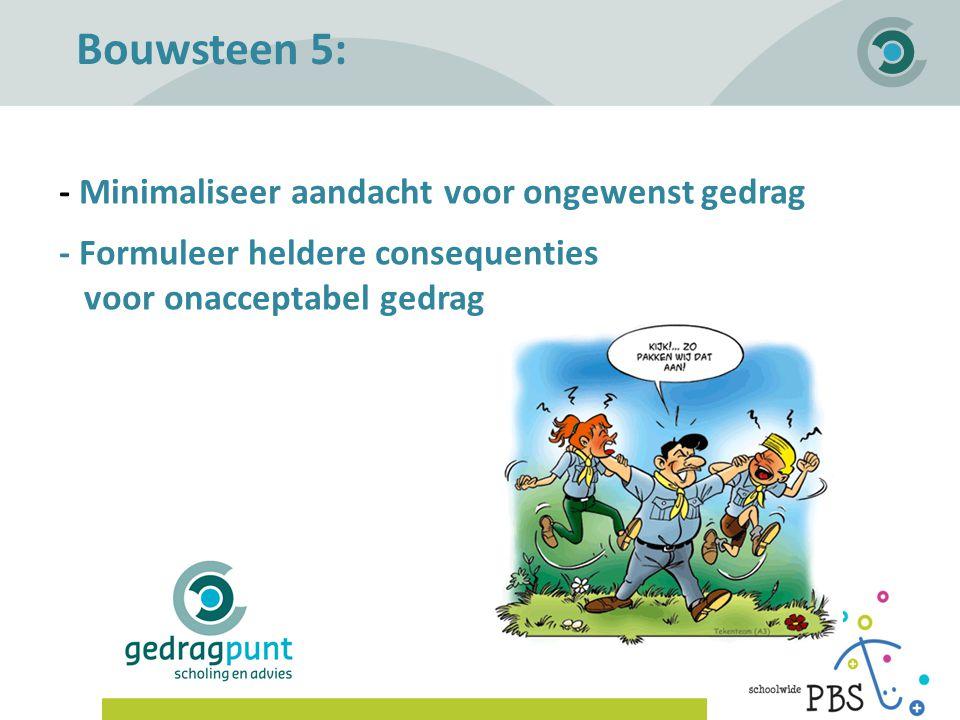 Gedragpunt | Bouwsteen 5: - Minimaliseer aandacht voor ongewenst gedrag - Formuleer heldere consequenties voor onacceptabel gedrag