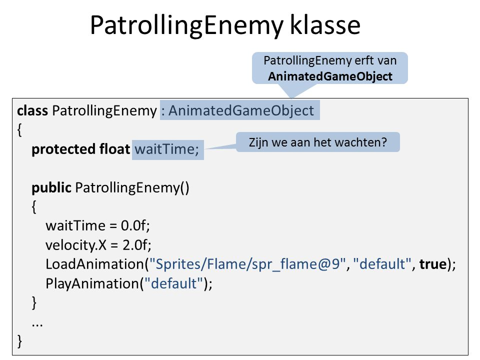 PatrollingEnemy klasse class PatrollingEnemy : AnimatedGameObject { protected float waitTime; public PatrollingEnemy() { waitTime = 0.0f; velocity.X = 2.0f; LoadAnimation( Sprites/Flame/spr_flame@9 , default , true); PlayAnimation( default ); }...