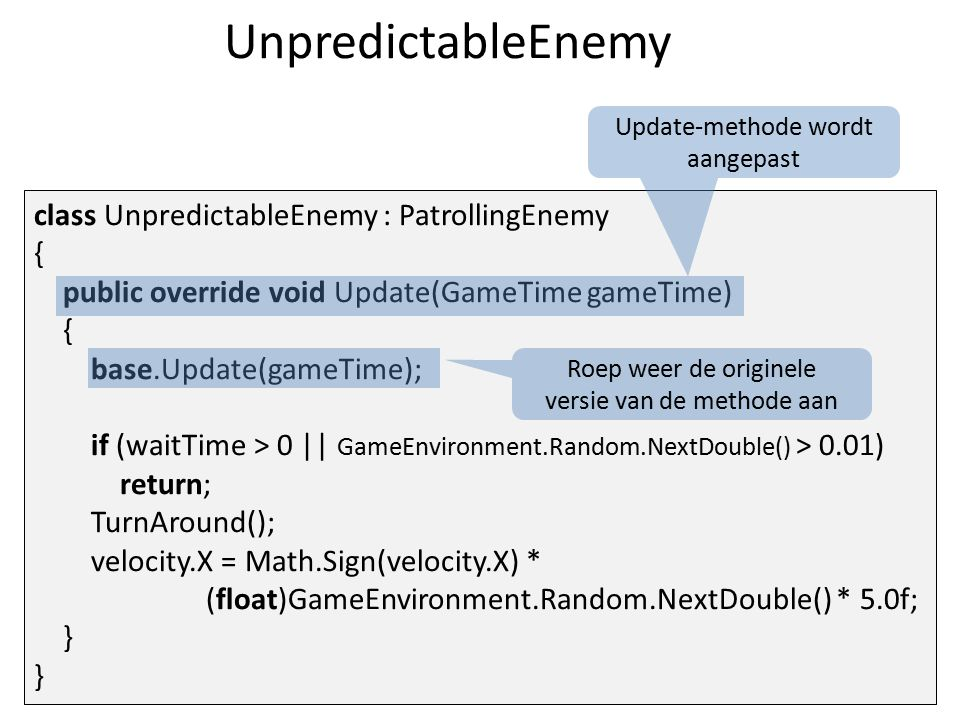 UnpredictableEnemy class UnpredictableEnemy : PatrollingEnemy { public override void Update(GameTime gameTime) { base.Update(gameTime); if (waitTime >