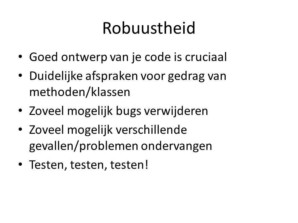 Robuustheid Goed ontwerp van je code is cruciaal Duidelijke afspraken voor gedrag van methoden/klassen Zoveel mogelijk bugs verwijderen Zoveel mogelijk verschillende gevallen/problemen ondervangen Testen, testen, testen!