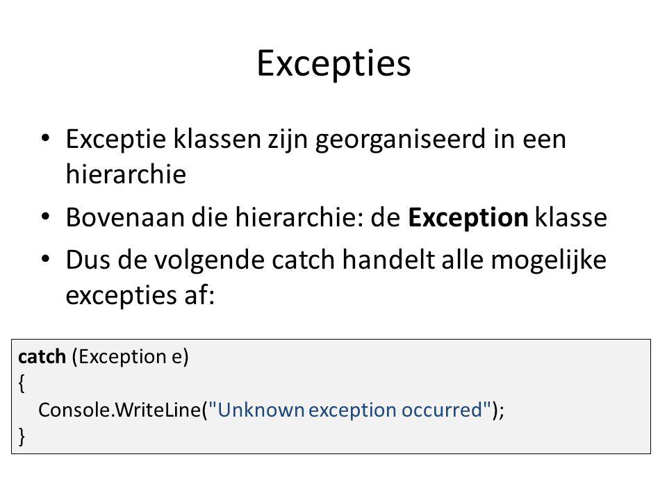 Excepties Exceptie klassen zijn georganiseerd in een hierarchie Bovenaan die hierarchie: de Exception klasse Dus de volgende catch handelt alle mogelijke excepties af: catch (Exception e) { Console.WriteLine( Unknown exception occurred ); }