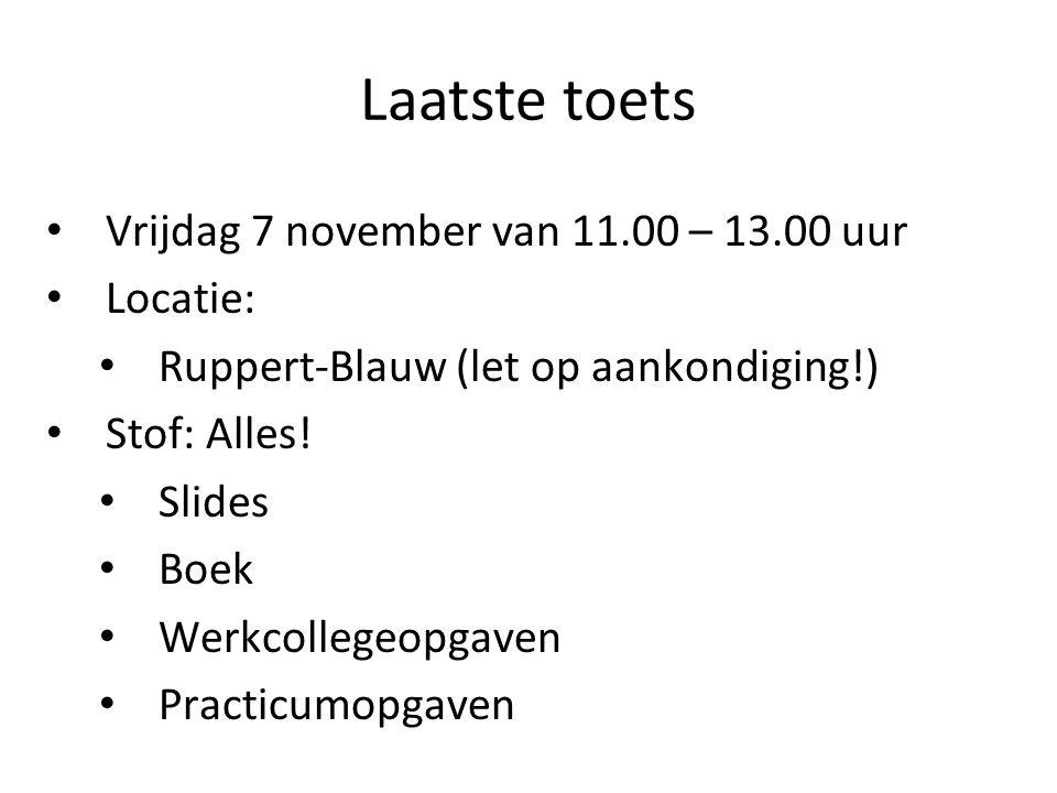 Laatste toets Vrijdag 7 november van 11.00 – 13.00 uur Locatie: Ruppert-Blauw (let op aankondiging!) Stof: Alles! Slides Boek Werkcollegeopgaven Pract