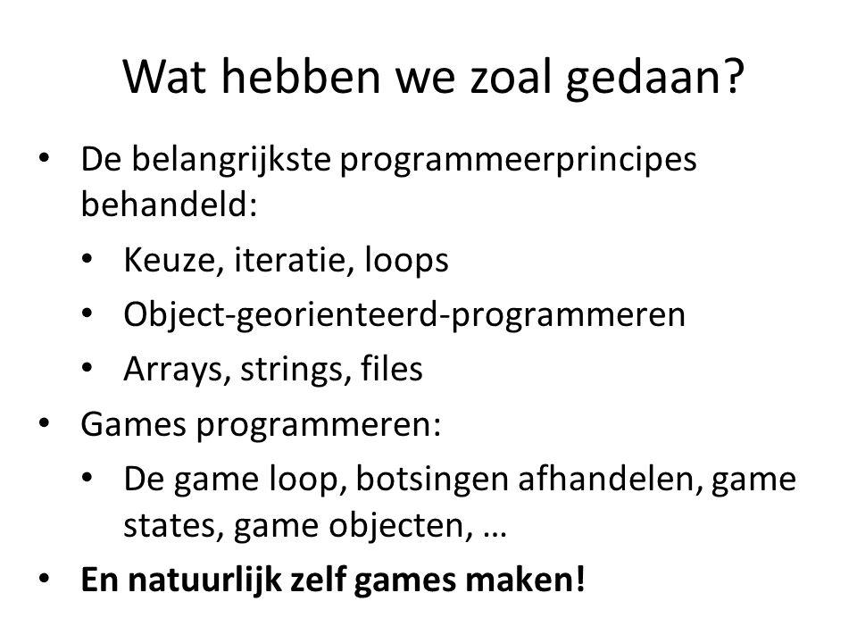 Wat hebben we zoal gedaan? De belangrijkste programmeerprincipes behandeld: Keuze, iteratie, loops Object-georienteerd-programmeren Arrays, strings, f