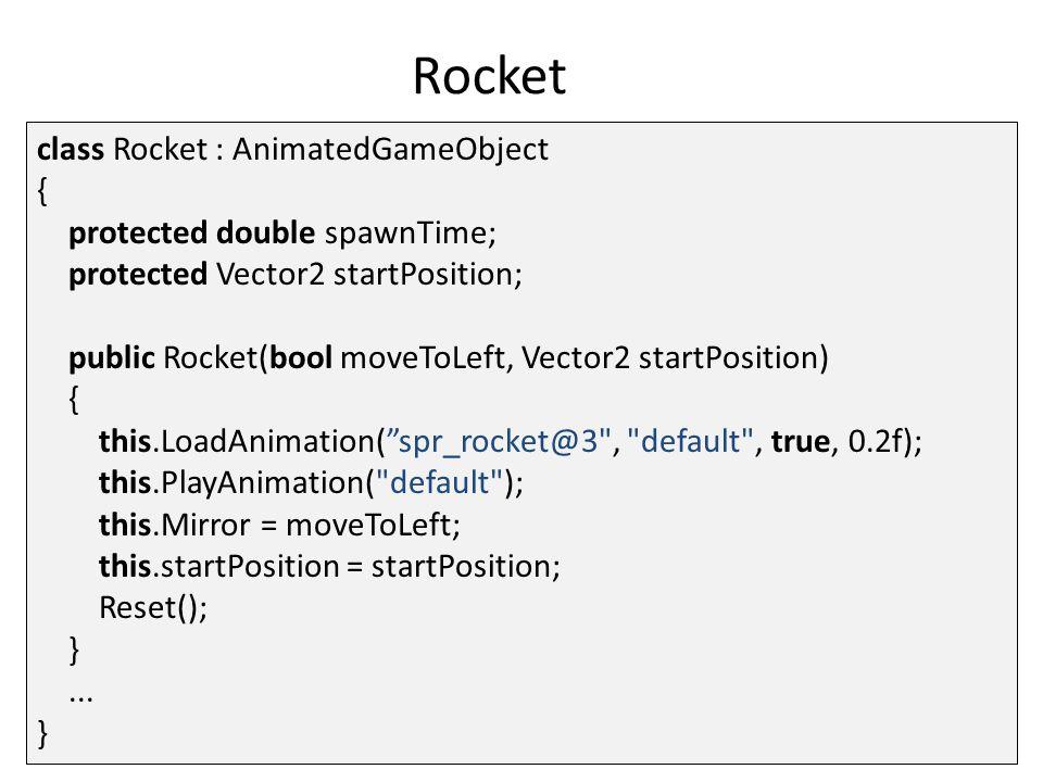 Rocket public override void Reset() { this.Visible = false; this.position = startPosition; this.velocity = Vector2.Zero; this.spawnTime = GameEnvironment.Random.NextDouble() * 5; } public void CheckPlayerCollision() { Player player = GameWorld.Find( player ) as Player; if (this.CollidesWith(player)) player.Die(false); }