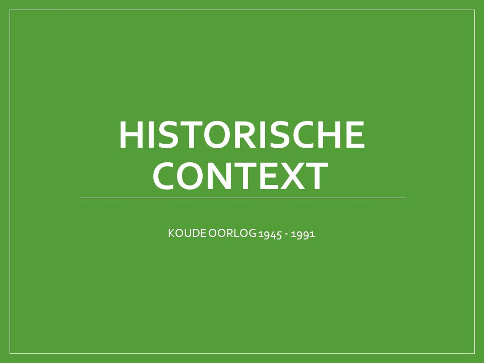 HISTORISCHE CONTEXT KOUDE OORLOG 1945 - 1991