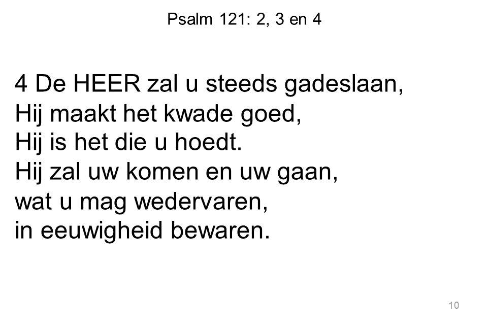 Psalm 121: 2, 3 en 4 4 De HEER zal u steeds gadeslaan, Hij maakt het kwade goed, Hij is het die u hoedt. Hij zal uw komen en uw gaan, wat u mag wederv