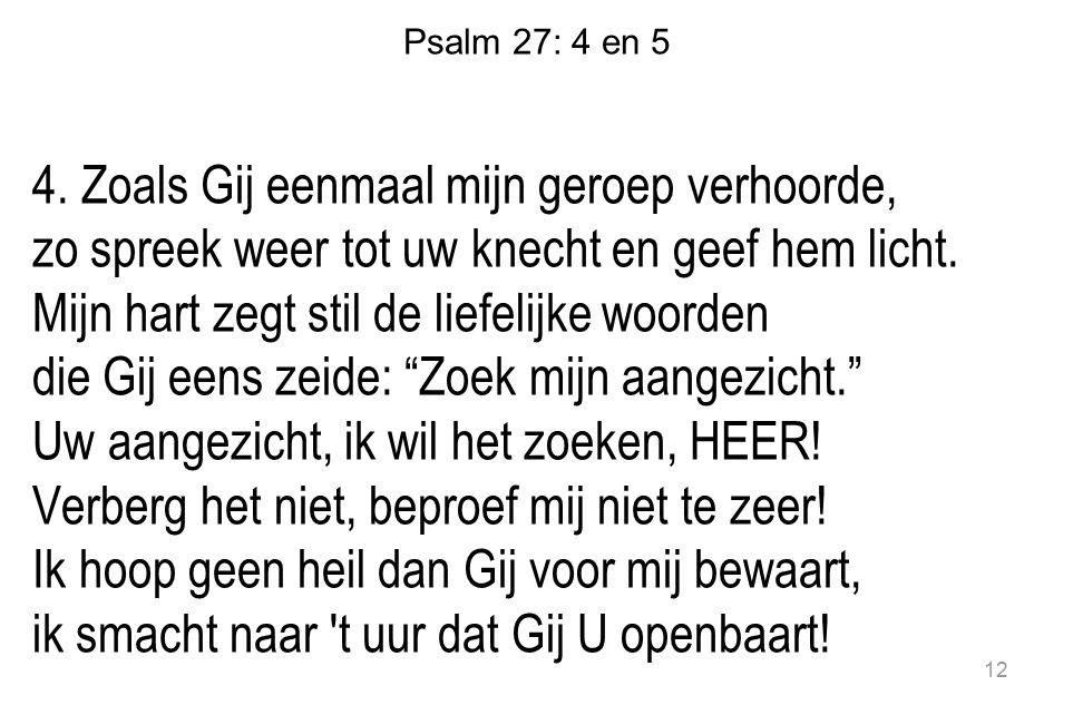 Psalm 27: 4 en 5 4. Zoals Gij eenmaal mijn geroep verhoorde, zo spreek weer tot uw knecht en geef hem licht. Mijn hart zegt stil de liefelijke woorden
