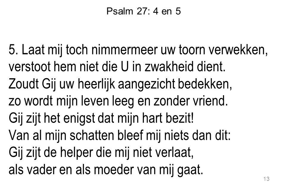 Psalm 27: 4 en 5 5. Laat mij toch nimmermeer uw toorn verwekken, verstoot hem niet die U in zwakheid dient. Zoudt Gij uw heerlijk aangezicht bedekken,