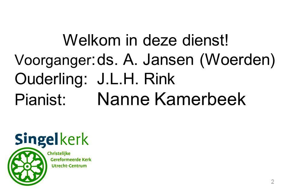 2 Welkom in deze dienst! Voorganger :ds. A. Jansen (Woerden) Ouderling:J.L.H. Rink Pianist: Nanne Kamerbeek