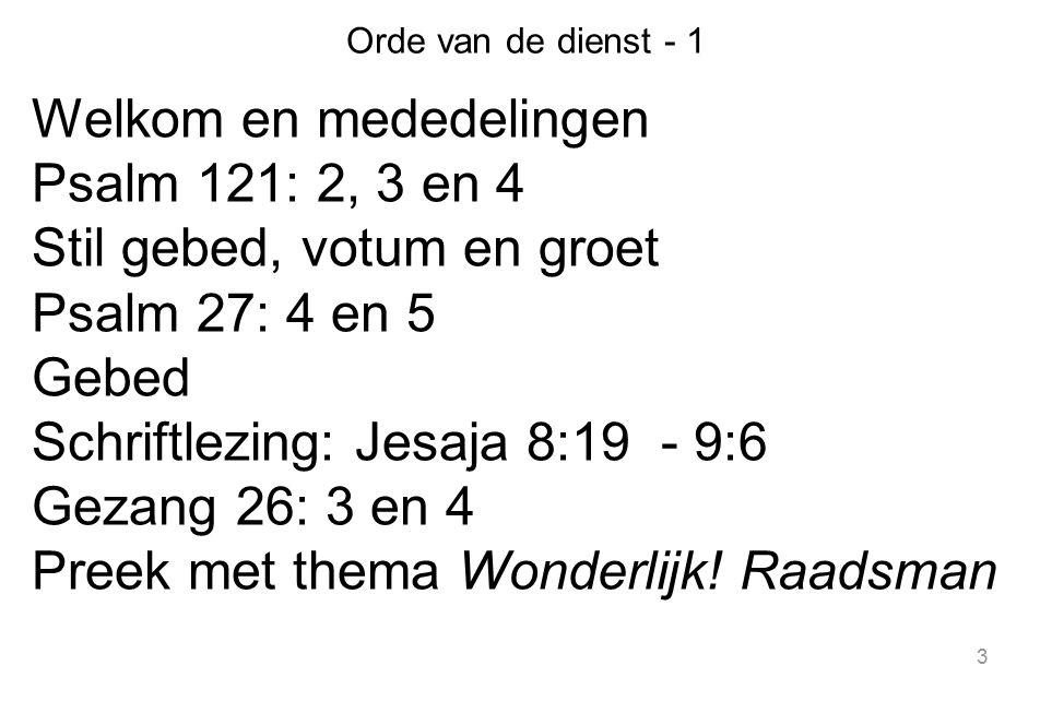 3 Orde van de dienst - 1 Welkom en mededelingen Psalm 121: 2, 3 en 4 Stil gebed, votum en groet Psalm 27: 4 en 5 Gebed Schriftlezing: Jesaja 8:19 - 9:
