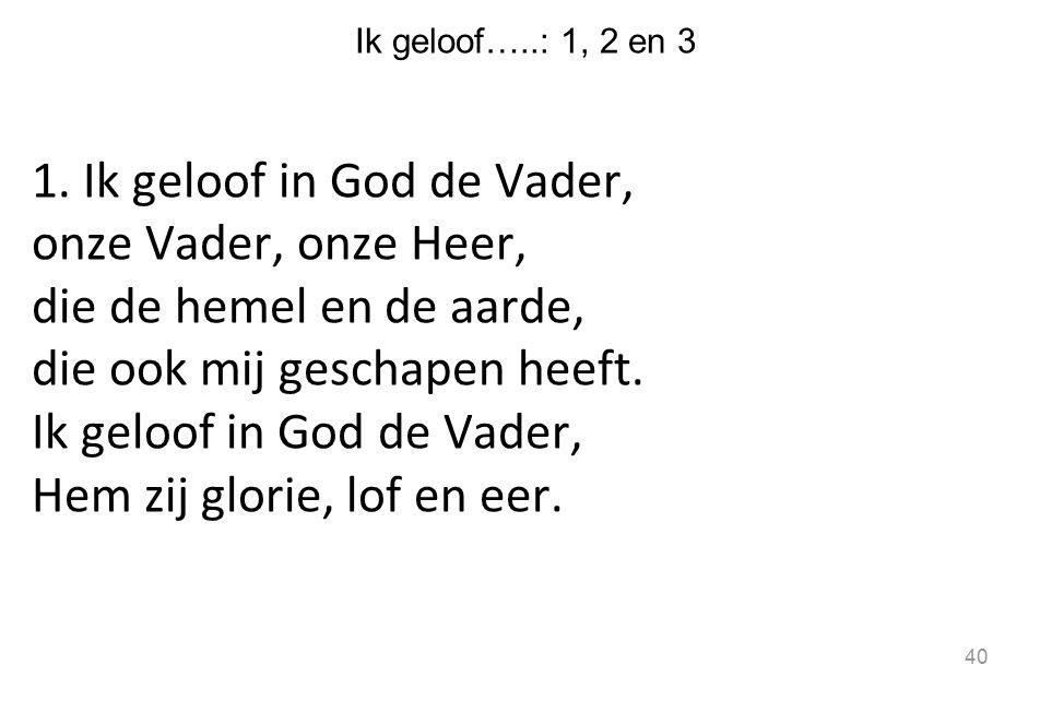 Ik geloof…..: 1, 2 en 3 1. Ik geloof in God de Vader, onze Vader, onze Heer, die de hemel en de aarde, die ook mij geschapen heeft. Ik geloof in God d