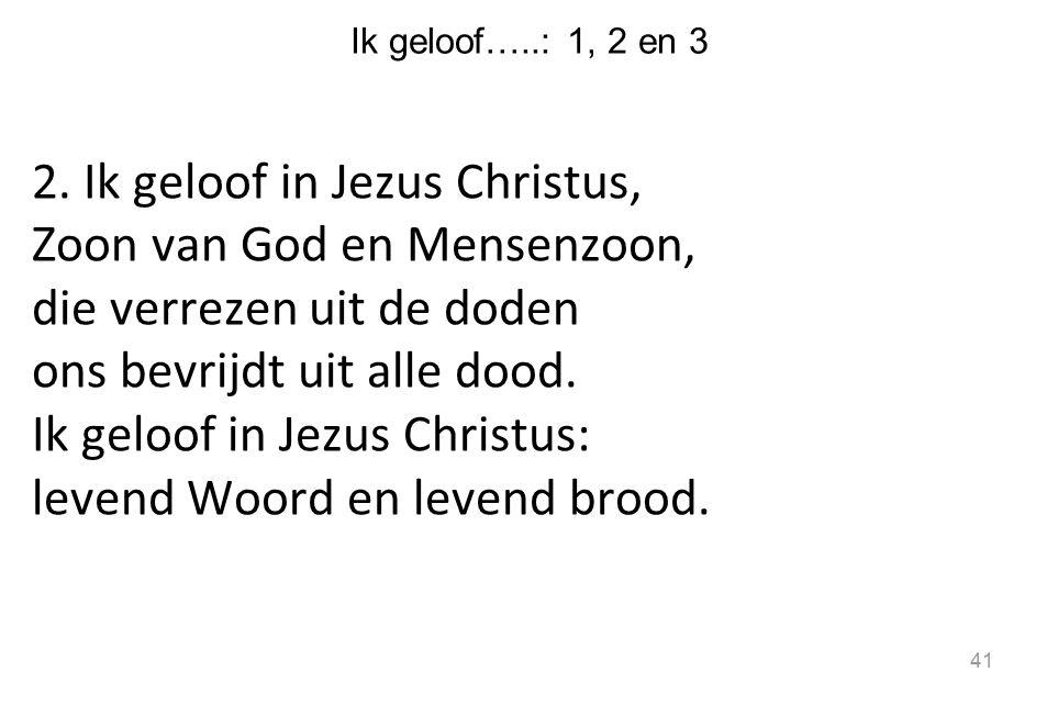 Ik geloof…..: 1, 2 en 3 2. Ik geloof in Jezus Christus, Zoon van God en Mensenzoon, die verrezen uit de doden ons bevrijdt uit alle dood. Ik geloof in