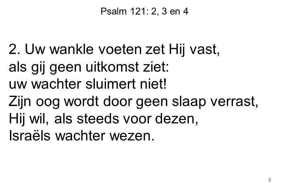 Psalm 121: 2, 3 en 4 2. Uw wankle voeten zet Hij vast, als gij geen uitkomst ziet: uw wachter sluimert niet! Zijn oog wordt door geen slaap verrast, H