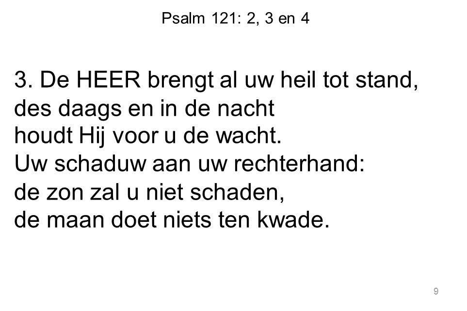 Psalm 121: 2, 3 en 4 3. De HEER brengt al uw heil tot stand, des daags en in de nacht houdt Hij voor u de wacht. Uw schaduw aan uw rechterhand: de zon