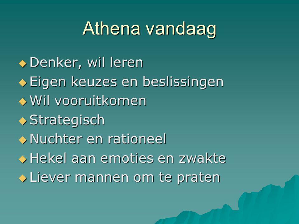 Athena vandaag  Denker, wil leren  Eigen keuzes en beslissingen  Wil vooruitkomen  Strategisch  Nuchter en rationeel  Hekel aan emoties en zwakte  Liever mannen om te praten