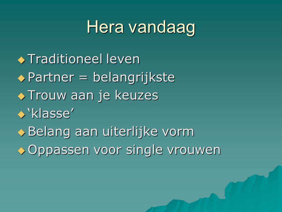 Hera vandaag  Traditioneel leven  Partner = belangrijkste  Trouw aan je keuzes  'klasse'  Belang aan uiterlijke vorm  Oppassen voor single vrouwen