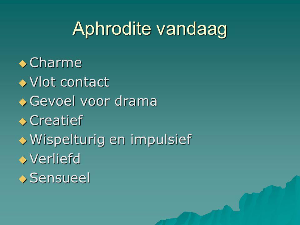 Aphrodite vandaag  Charme  Vlot contact  Gevoel voor drama  Creatief  Wispelturig en impulsief  Verliefd  Sensueel