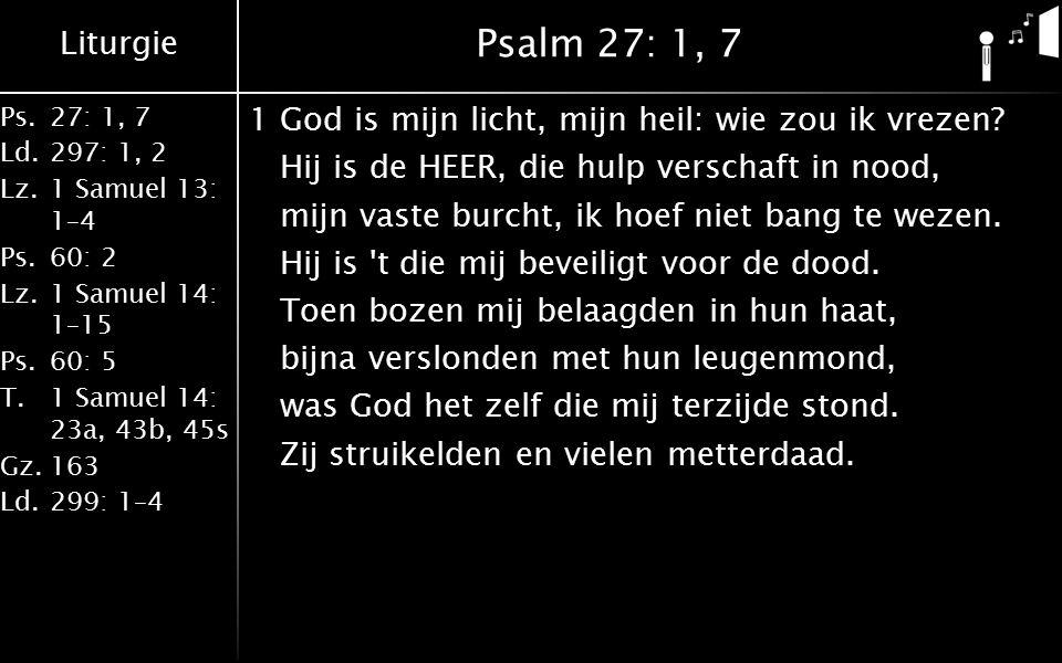 Liturgie Ps.27: 1, 7 Ld.297: 1, 2 Lz.1 Samuel 13: 1–4 Ps.60: 2 Lz.1 Samuel 14: 1–15 Ps.60: 5 T.1 Samuel 14: 23a, 43b, 45s Gz.163 Ld.299: 1–4 Psalm 27: 1, 7 1God is mijn licht, mijn heil: wie zou ik vrezen.