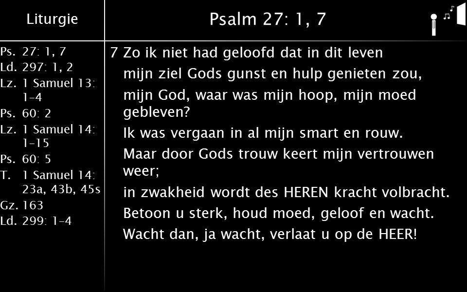 Liturgie Ps.27: 1, 7 Ld.297: 1, 2 Lz.1 Samuel 13: 1–4 Ps.60: 2 Lz.1 Samuel 14: 1–15 Ps.60: 5 T.1 Samuel 14: 23a, 43b, 45s Gz.163 Ld.299: 1–4 Psalm 27: 1, 7 7Zo ik niet had geloofd dat in dit leven mijn ziel Gods gunst en hulp genieten zou, mijn God, waar was mijn hoop, mijn moed gebleven.