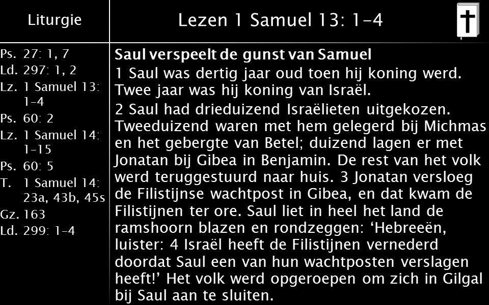 Liturgie Ps.27: 1, 7 Ld.297: 1, 2 Lz.1 Samuel 13: 1–4 Ps.60: 2 Lz.1 Samuel 14: 1–15 Ps.60: 5 T.1 Samuel 14: 23a, 43b, 45s Gz.163 Ld.299: 1–4 Lezen 1 Samuel 13: 1-4 Saul verspeelt de gunst van Samuel 1 Saul was dertig jaar oud toen hij koning werd.