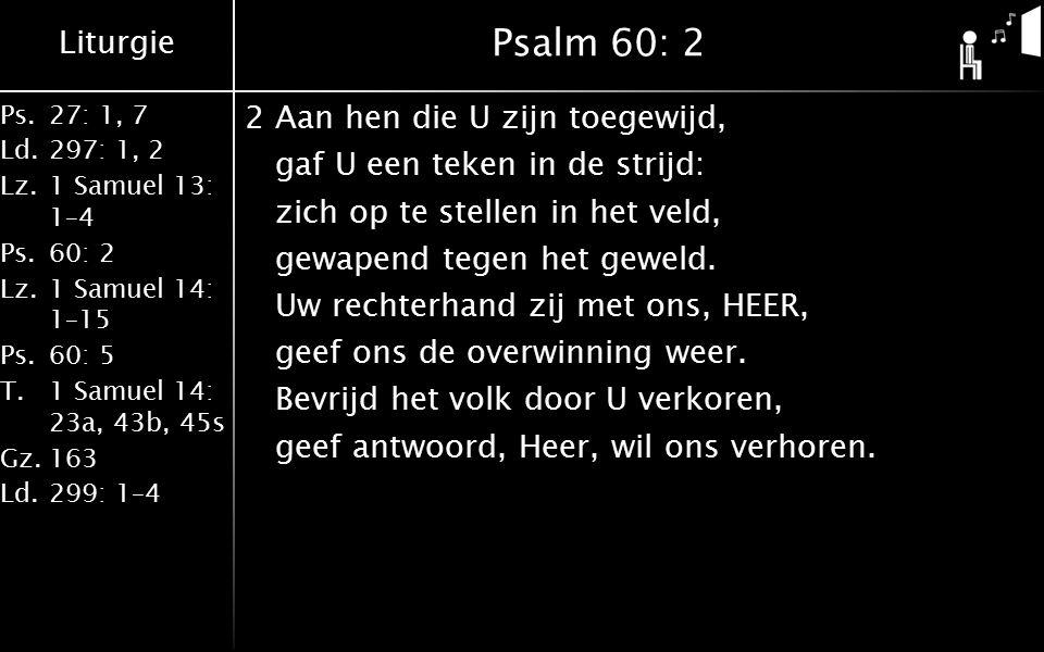 Liturgie Ps.27: 1, 7 Ld.297: 1, 2 Lz.1 Samuel 13: 1–4 Ps.60: 2 Lz.1 Samuel 14: 1–15 Ps.60: 5 T.1 Samuel 14: 23a, 43b, 45s Gz.163 Ld.299: 1–4 Psalm 60: 2 2Aan hen die U zijn toegewijd, gaf U een teken in de strijd: zich op te stellen in het veld, gewapend tegen het geweld.