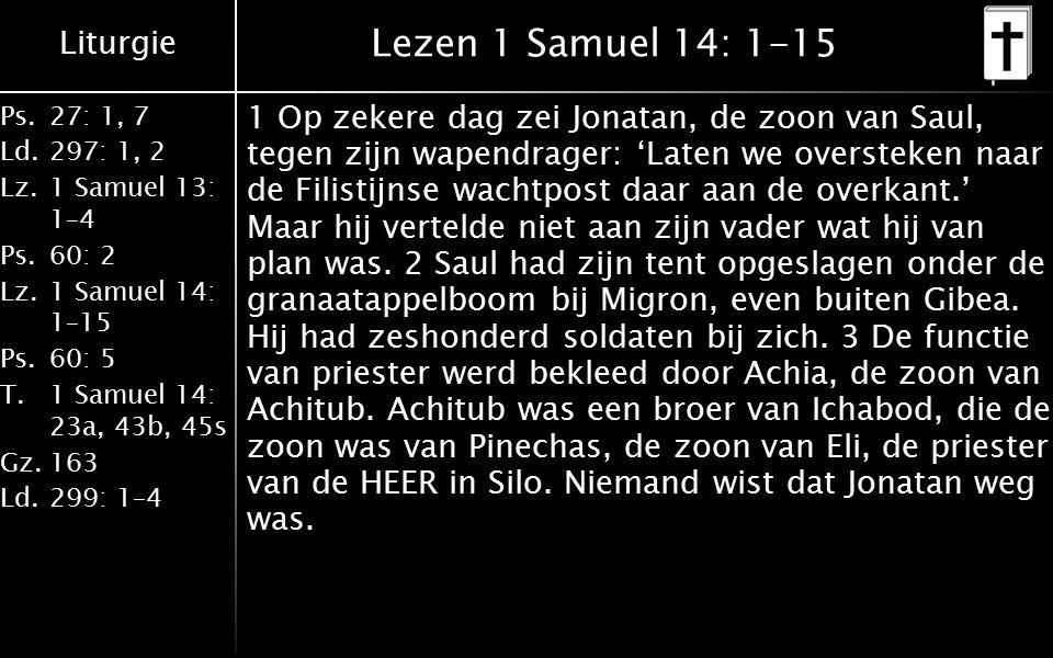 Liturgie Ps.27: 1, 7 Ld.297: 1, 2 Lz.1 Samuel 13: 1–4 Ps.60: 2 Lz.1 Samuel 14: 1–15 Ps.60: 5 T.1 Samuel 14: 23a, 43b, 45s Gz.163 Ld.299: 1–4 Lezen 1 Samuel 14: 1-15 1 Op zekere dag zei Jonatan, de zoon van Saul, tegen zijn wapendrager: 'Laten we oversteken naar de Filistijnse wachtpost daar aan de overkant.' Maar hij vertelde niet aan zijn vader wat hij van plan was.