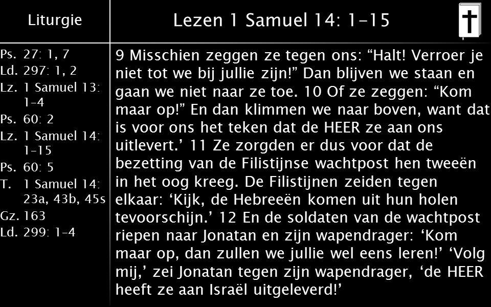 Liturgie Ps.27: 1, 7 Ld.297: 1, 2 Lz.1 Samuel 13: 1–4 Ps.60: 2 Lz.1 Samuel 14: 1–15 Ps.60: 5 T.1 Samuel 14: 23a, 43b, 45s Gz.163 Ld.299: 1–4 Lezen 1 Samuel 14: 1-15 9 Misschien zeggen ze tegen ons: Halt.