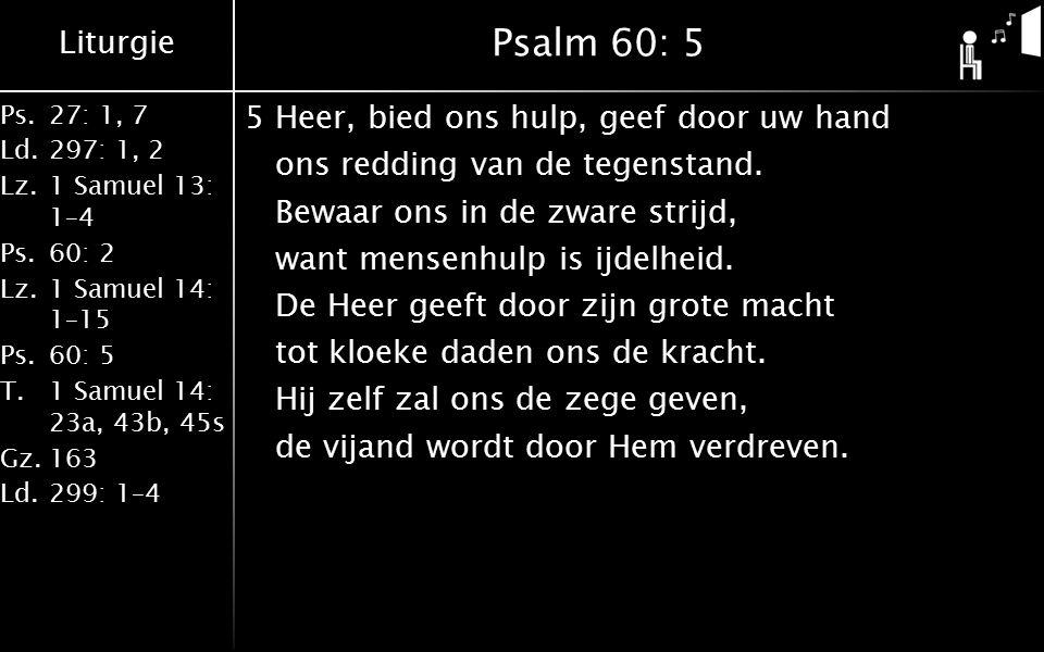 Liturgie Ps.27: 1, 7 Ld.297: 1, 2 Lz.1 Samuel 13: 1–4 Ps.60: 2 Lz.1 Samuel 14: 1–15 Ps.60: 5 T.1 Samuel 14: 23a, 43b, 45s Gz.163 Ld.299: 1–4 Psalm 60: 5 5Heer, bied ons hulp, geef door uw hand ons redding van de tegenstand.