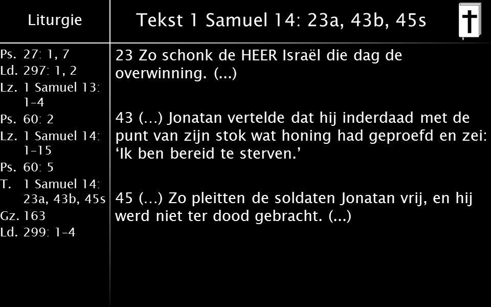 Liturgie Ps.27: 1, 7 Ld.297: 1, 2 Lz.1 Samuel 13: 1–4 Ps.60: 2 Lz.1 Samuel 14: 1–15 Ps.60: 5 T.1 Samuel 14: 23a, 43b, 45s Gz.163 Ld.299: 1–4 Tekst 1 Samuel 14: 23a, 43b, 45s 23 Zo schonk de HEER Israël die dag de overwinning.