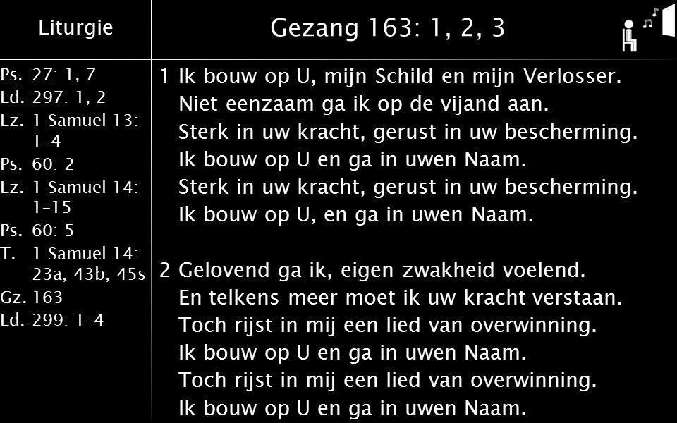 Liturgie Ps.27: 1, 7 Ld.297: 1, 2 Lz.1 Samuel 13: 1–4 Ps.60: 2 Lz.1 Samuel 14: 1–15 Ps.60: 5 T.1 Samuel 14: 23a, 43b, 45s Gz.163 Ld.299: 1–4 Gezang 163: 1, 2, 3 1Ik bouw op U, mijn Schild en mijn Verlosser.