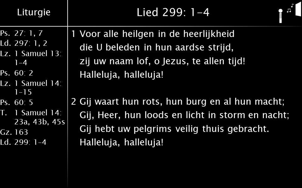 Liturgie Ps.27: 1, 7 Ld.297: 1, 2 Lz.1 Samuel 13: 1–4 Ps.60: 2 Lz.1 Samuel 14: 1–15 Ps.60: 5 T.1 Samuel 14: 23a, 43b, 45s Gz.163 Ld.299: 1–4 Lied 299: 1-4 1Voor alle heilgen in de heerlijkheid die U beleden in hun aardse strijd, zij uw naam lof, o Jezus, te allen tijd.