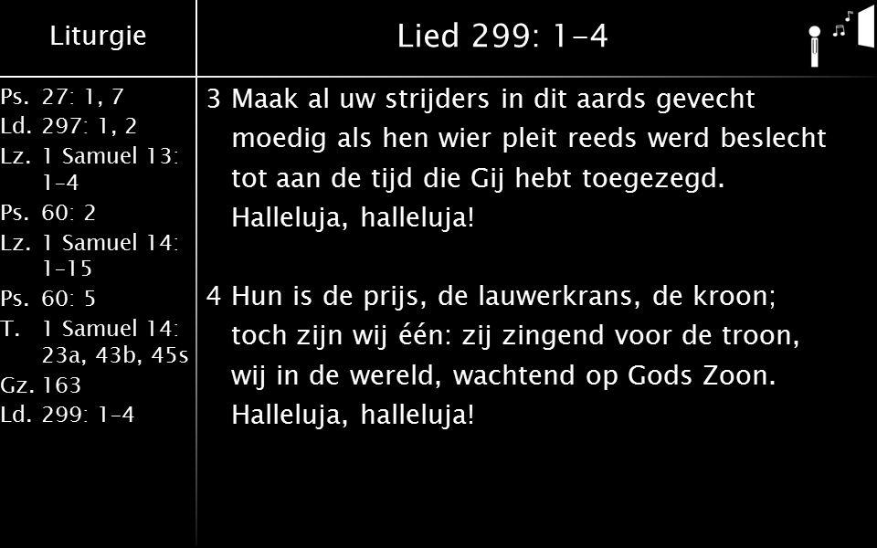 Liturgie Ps.27: 1, 7 Ld.297: 1, 2 Lz.1 Samuel 13: 1–4 Ps.60: 2 Lz.1 Samuel 14: 1–15 Ps.60: 5 T.1 Samuel 14: 23a, 43b, 45s Gz.163 Ld.299: 1–4 Lied 299: 1-4 3Maak al uw strijders in dit aards gevecht moedig als hen wier pleit reeds werd beslecht tot aan de tijd die Gij hebt toegezegd.