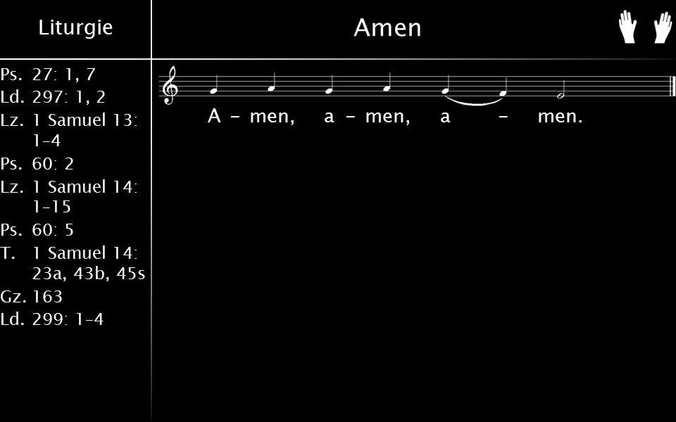 Liturgie Ps.27: 1, 7 Ld.297: 1, 2 Lz.1 Samuel 13: 1–4 Ps.60: 2 Lz.1 Samuel 14: 1–15 Ps.60: 5 T.1 Samuel 14: 23a, 43b, 45s Gz.163 Ld.299: 1–4 Amen A-men, a-men, a-men.