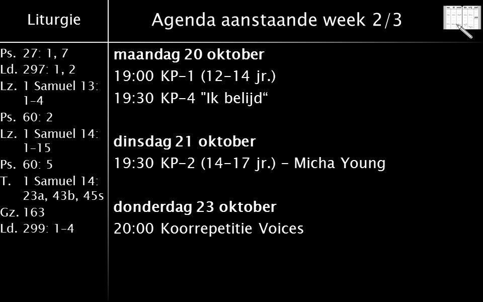 Liturgie Ps.27: 1, 7 Ld.297: 1, 2 Lz.1 Samuel 13: 1–4 Ps.60: 2 Lz.1 Samuel 14: 1–15 Ps.60: 5 T.1 Samuel 14: 23a, 43b, 45s Gz.163 Ld.299: 1–4 Agenda aanstaande week 2/3 maandag 20 oktober 19:00KP-1 (12-14 jr.) 19:30KP-4 Ik belijd dinsdag 21 oktober 19:30KP-2 (14-17 jr.) - Micha Young donderdag 23 oktober 20:00Koorrepetitie Voices