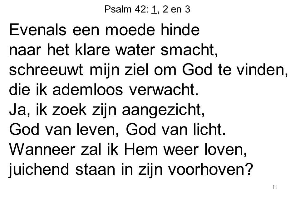 Psalm 42: 1, 2 en 3 Evenals een moede hinde naar het klare water smacht, schreeuwt mijn ziel om God te vinden, die ik ademloos verwacht. Ja, ik zoek z
