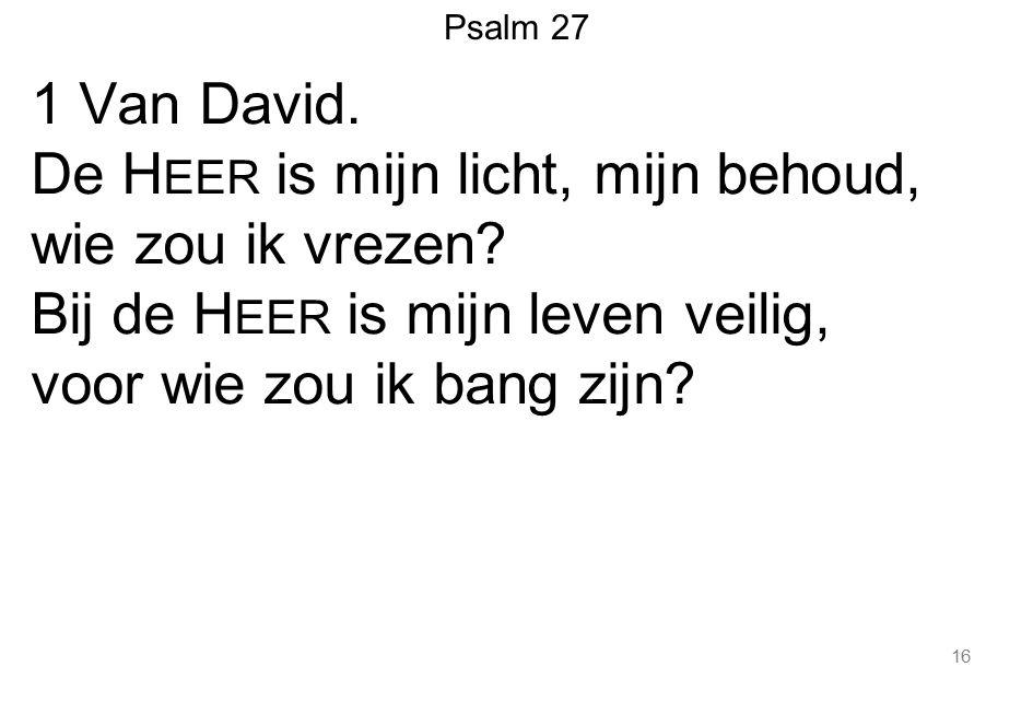 16 1 Van David. De H EER is mijn licht, mijn behoud, wie zou ik vrezen? Bij de H EER is mijn leven veilig, voor wie zou ik bang zijn? Psalm 27