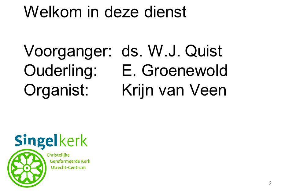 2 Welkom in deze dienst Voorganger:ds. W.J. Quist Ouderling:E. Groenewold Organist:Krijn van Veen