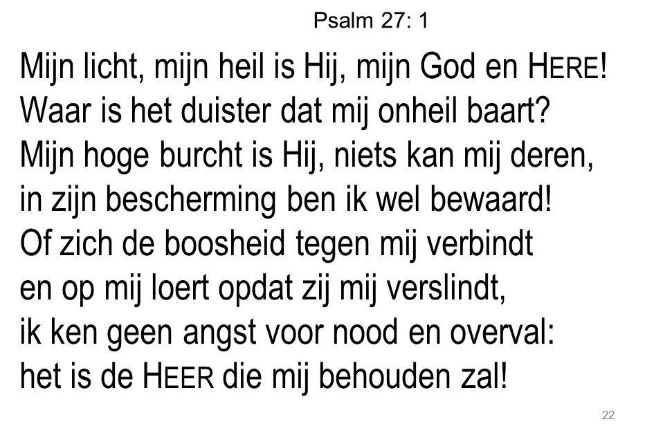 Psalm 27: 1 Mijn licht, mijn heil is Hij, mijn God en H ERE ! Waar is het duister dat mij onheil baart? Mijn hoge burcht is Hij, niets kan mij deren,