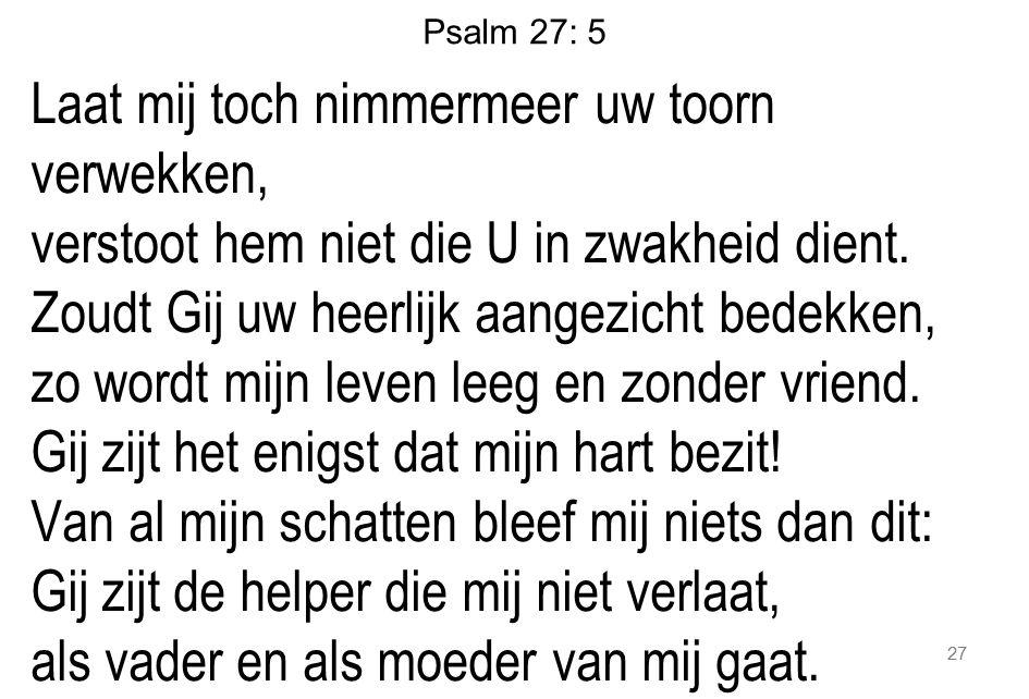 Psalm 27: 5 Laat mij toch nimmermeer uw toorn verwekken, verstoot hem niet die U in zwakheid dient. Zoudt Gij uw heerlijk aangezicht bedekken, zo word