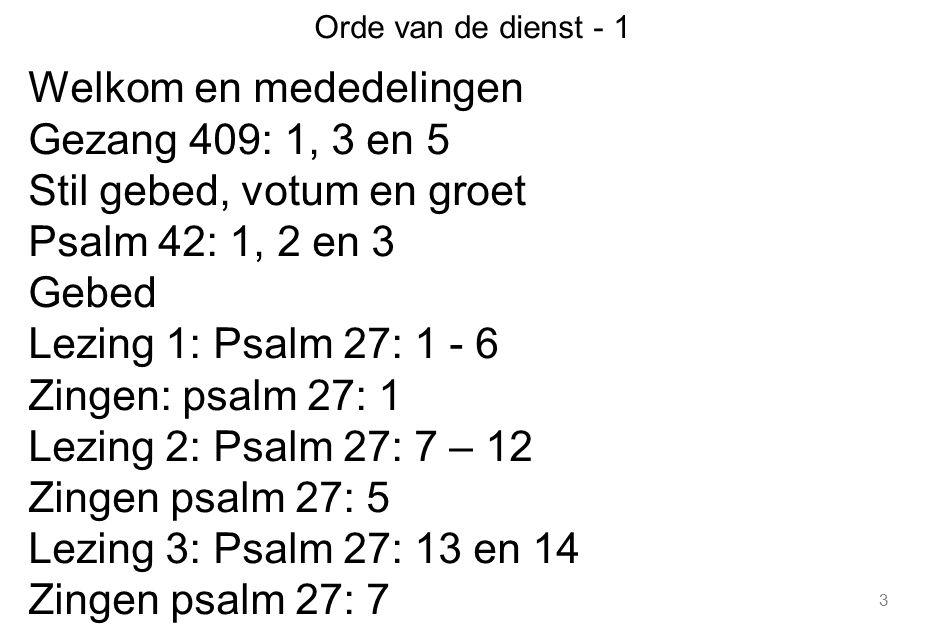 3 Orde van de dienst - 1 Welkom en mededelingen Gezang 409: 1, 3 en 5 Stil gebed, votum en groet Psalm 42: 1, 2 en 3 Gebed Lezing 1: Psalm 27: 1 - 6 Z