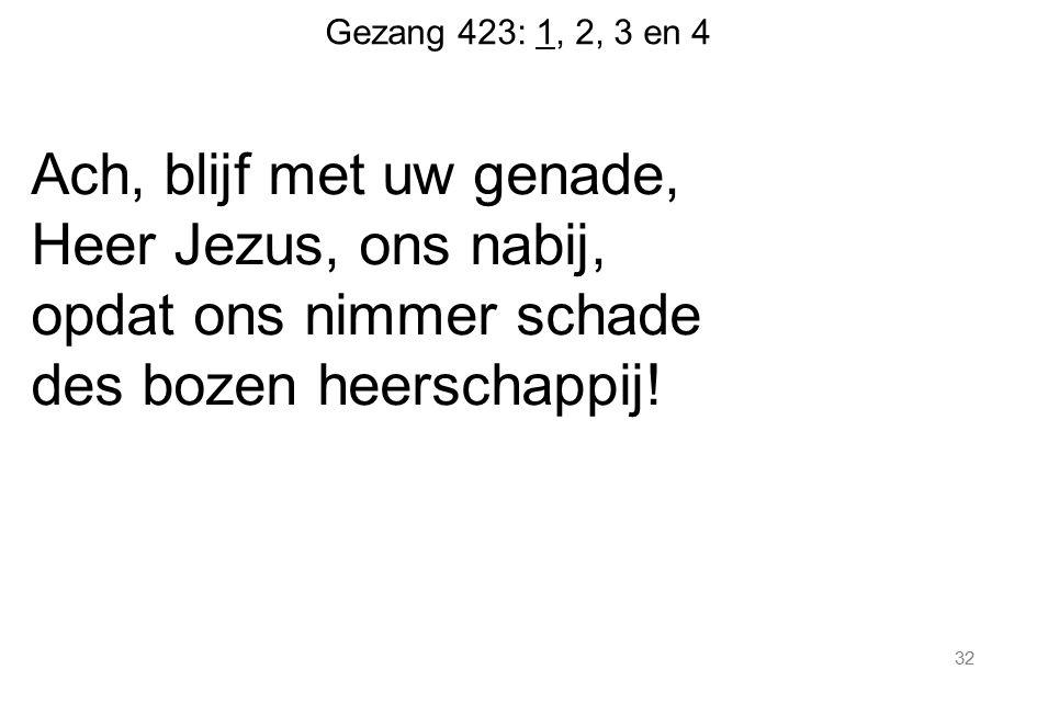 Gezang 423: 1, 2, 3 en 4 Ach, blijf met uw genade, Heer Jezus, ons nabij, opdat ons nimmer schade des bozen heerschappij! 32