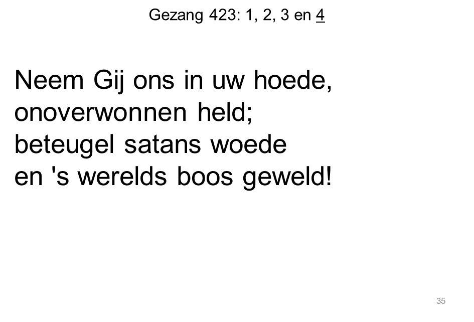 Gezang 423: 1, 2, 3 en 4 Neem Gij ons in uw hoede, onoverwonnen held; beteugel satans woede en 's werelds boos geweld! 35