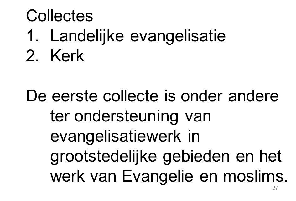 37 Collectes 1.Landelijke evangelisatie 2.Kerk De eerste collecte is onder andere ter ondersteuning van evangelisatiewerk in grootstedelijke gebieden