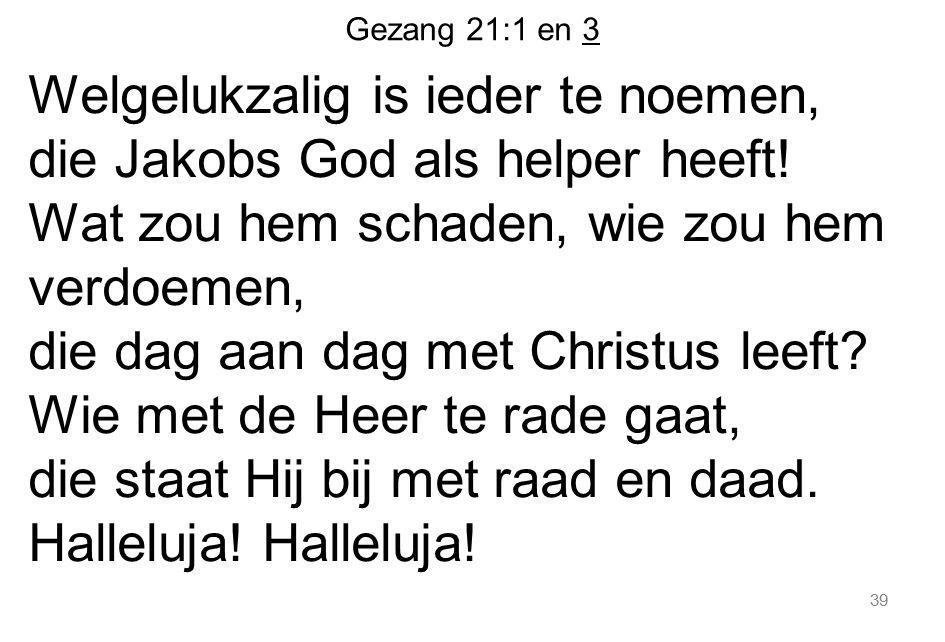 Gezang 21:1 en 3 Welgelukzalig is ieder te noemen, die Jakobs God als helper heeft! Wat zou hem schaden, wie zou hem verdoemen, die dag aan dag met Ch