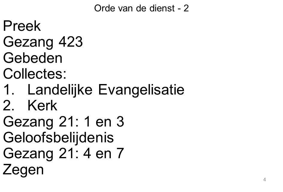 4 Orde van de dienst - 2 Preek Gezang 423 Gebeden Collectes: 1.Landelijke Evangelisatie 2.Kerk Gezang 21: 1 en 3 Geloofsbelijdenis Gezang 21: 4 en 7 Z