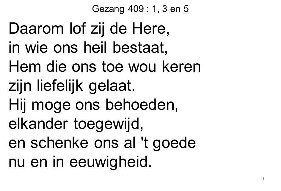 Gezang 409 : 1, 3 en 5 Daarom lof zij de Here, in wie ons heil bestaat, Hem die ons toe wou keren zijn liefelijk gelaat. Hij moge ons behoeden, elkand